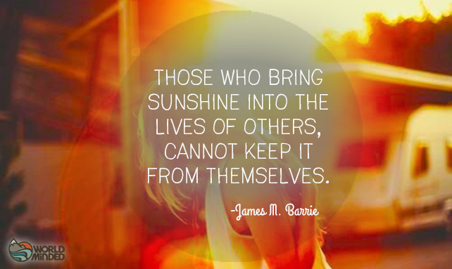 Those who bring sunshine into the lives of others, cannot keep it from themselves